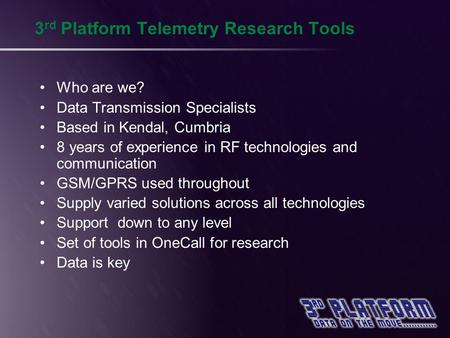 3 rd Platform Telemetry Research Tools Who are we? Data Transmission Specialists Based in Kendal, Cumbria 8 years of experience in RF technologies and.