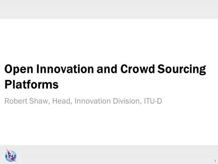 1 Open Innovation and Crowd Sourcing Platforms Robert Shaw, Head, Innovation Division, ITU-D.