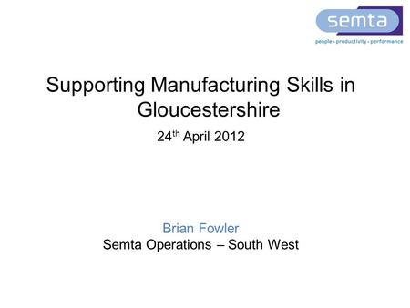 Supporting Manufacturing Skills in Gloucestershire 24 th April 2012 Brian Fowler Semta Operations – South West.