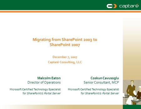 Migrating from SharePoint 2003 to SharePoint 2007 December 7, 2007 Captaré Consulting, LLC Coskun Cavusoglu Senior Consultant, MCP Microsoft Certified.
