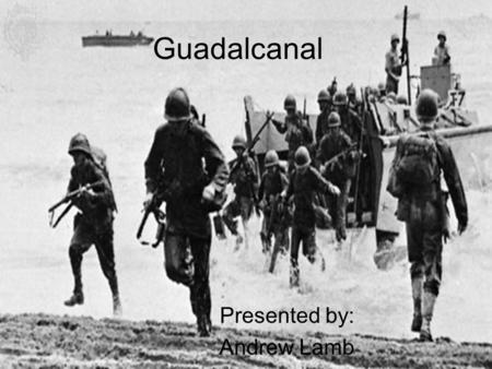 Guadalcanal Presented by: Andrew Lamb. What Was Guadalcanal Guadalcanal was a Japanese island in which an airfield was placed.
