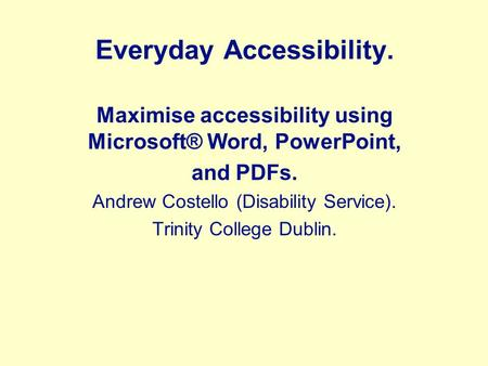 Everyday Accessibility. Maximise accessibility using Microsoft® Word, PowerPoint, and PDFs. Andrew Costello (Disability Service). Trinity College Dublin.