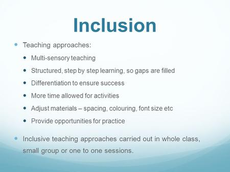 Inclusion Teaching approaches: Multi-sensory teaching Structured, step by step learning, so gaps are filled Differentiation to ensure success More time.