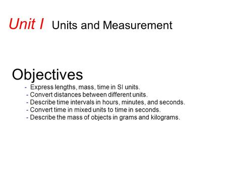 Objectives - Express lengths, mass, time in SI units. - Convert distances between different units. - Describe time intervals in hours, minutes, and seconds.