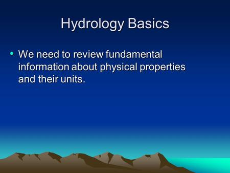 Hydrology Basics We need to review fundamental information about physical properties and their units. We need to review fundamental information about physical.