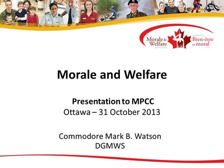 Morale and Welfare Presentation to MPCC Ottawa – 31 October 2013 Commodore Mark B. Watson DGMWS.