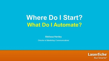 Where Do I Start? What Do I Automate? Melissa Henley Director of Marketing Communications.