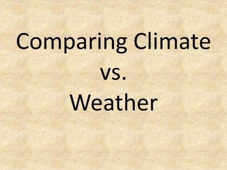 Comparing Climate vs. Weather. What is Weather? Weather is the conditions of the atmosphere for a specific place at a specific time.