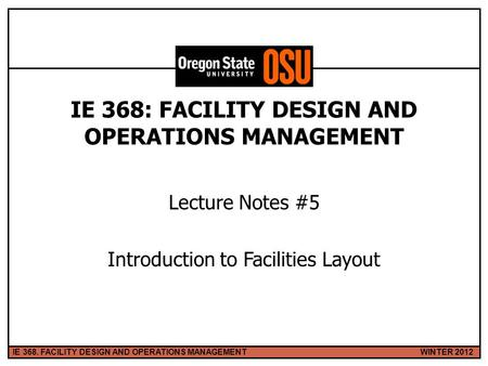 WINTER 2012IE 368. FACILITY DESIGN AND OPERATIONS MANAGEMENT 1 IE 368: FACILITY DESIGN AND OPERATIONS MANAGEMENT Lecture Notes #5 Introduction to Facilities.