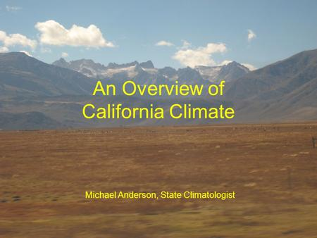 An Overview of California Climate Michael Anderson, State Climatologist.