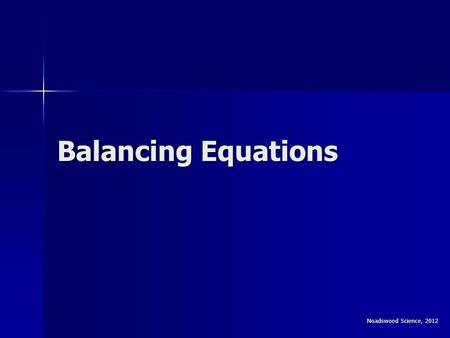 Balancing Equations Noadswood Science, 2012. Balancing Equations To be able to balance equations To be able to balance equations Sunday, August 16, 2015Sunday,