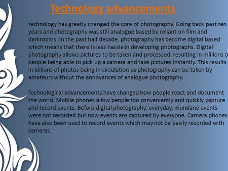 Technology advancements technology has greatly changed the core of photography. Going back past ten years and photography was still analogue based by reliant.