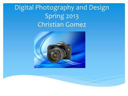 Digital Photography and Design Spring 2013 Christian Gomez.