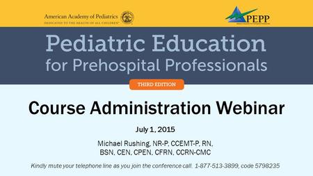 Course Administration Webinar July 1, 2015 Michael Rushing, NR-P, CCEMT-P, RN, BSN, CEN, CPEN, CFRN, CCRN-CMC Kindly mute your telephone line as you join.