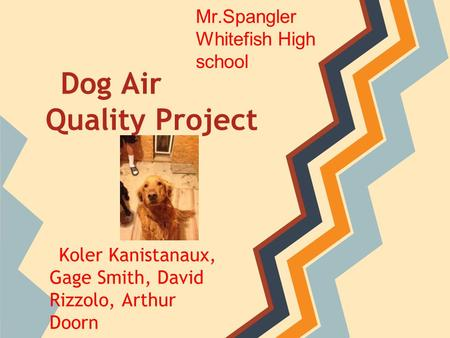 Koler Kanistanaux, Gage Smith, David Rizzolo, Arthur Doorn Dog Air Quality Project Mr.Spangler Whitefish High school.