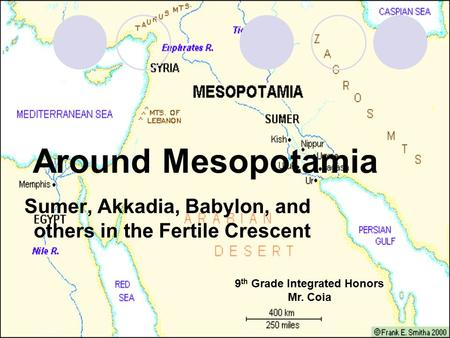 Around Mesopotamia Sumer, Akkadia, Babylon, and others in the Fertile Crescent 9 th Grade Integrated Honors Mr. Coia.