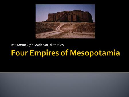 Mr. Korinek 7 th Grade Social Studies.  Akkadian Empire  Babylonian Empire  Assyrian Empire  Neo Babylonian Empire.