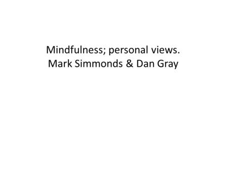 Mindfulness; personal views. Mark Simmonds & Dan Gray.