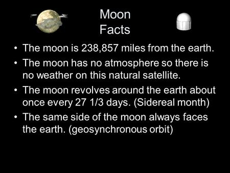Moon Facts The moon is 238,857 miles from the earth. The moon has no atmosphere so there is no weather on this natural satellite. The moon revolves around.