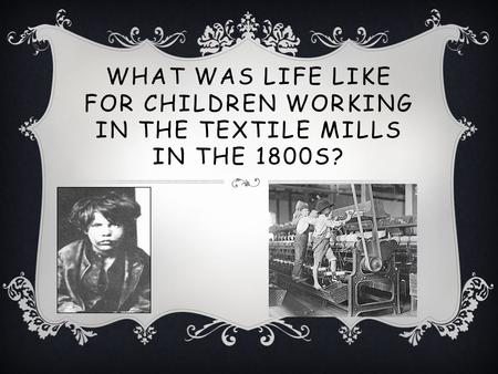 WHAT WAS LIFE LIKE FOR CHILDREN WORKING IN THE TEXTILE MILLS IN THE 1800S?