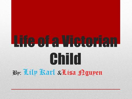 Life of a Victorian Child By: Lily Karl & Lisa Nguyen.