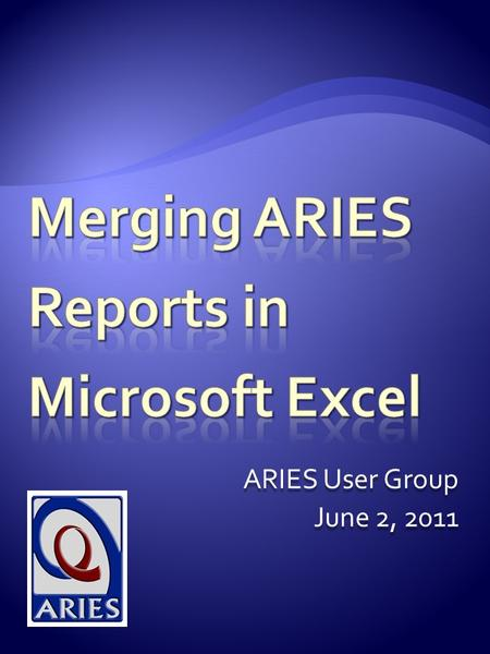 ARIES User Group June 2, 2011. Today's Presentation will cover:  Limitations to Ad Hoc report design in ARIES ReportExport  How to merge two ARIES reports.