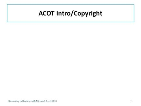 ACOT Intro/Copyright Succeeding in Business with Microsoft Excel 2010.