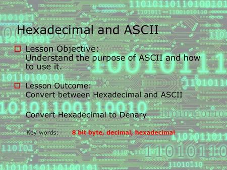 Hexadecimal and ASCII  Lesson Objective: Understand the purpose of ASCII and how to use it.  Lesson Outcome: Convert between Hexadecimal and ASCII Convert.