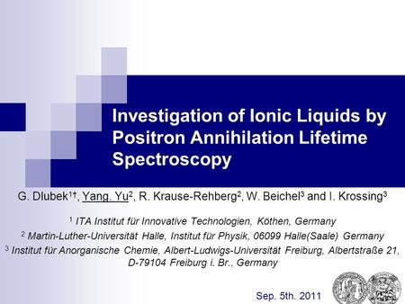 Investigation of Ionic Liquids by Positron Annihilation Lifetime Spectroscopy G. Dlubek 1†, Yang. Yu 2, R. Krause-Rehberg 2, W. Beichel 3 and I. Krossing.