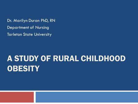 A STUDY OF RURAL CHILDHOOD OBESITY Dr. Marilyn Duran PhD, RN Department of Nursing Tarleton State University.