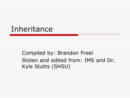 Inheritance Compiled by: Brandon Freel Stolen and edited from: IMS and Dr. Kyle Stutts (SHSU)