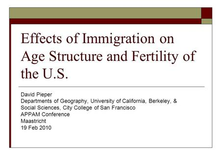 Effects of Immigration on Age Structure and Fertility of the U.S. David Pieper Departments of Geography, University of California, Berkeley, & Social Sciences,