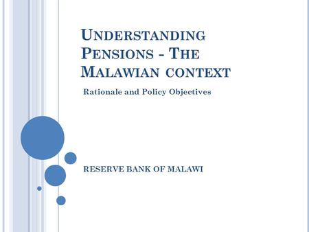 U NDERSTANDING P ENSIONS - T HE M ALAWIAN CONTEXT Rationale and Policy Objectives RESERVE BANK OF MALAWI.