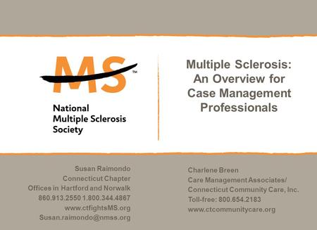 Multiple Sclerosis: An Overview for Case Management Professionals Susan Raimondo Connecticut Chapter Offices in Hartford and Norwalk 860.913.2550 1.800.344.4867.