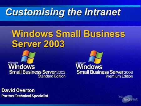 Windows Small Business Server 2003 Customising the Intranet David Overton Partner Technical Specialist.