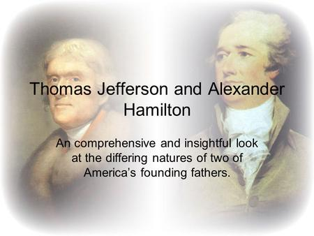 Thomas Jefferson and Alexander Hamilton An comprehensive and insightful look at the differing natures of two of America's founding fathers.