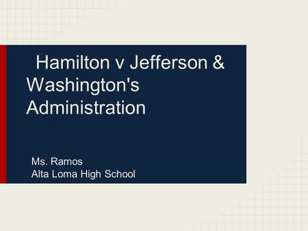 Hamilton v Jefferson & Washington's Administration Ms. Ramos Alta Loma High School.