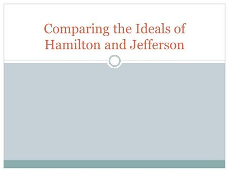 Comparing the Ideals of Hamilton and Jefferson. HAMILTON JEFFERSON Negative view of people Self-interest Elite can govern over everyone The common man.