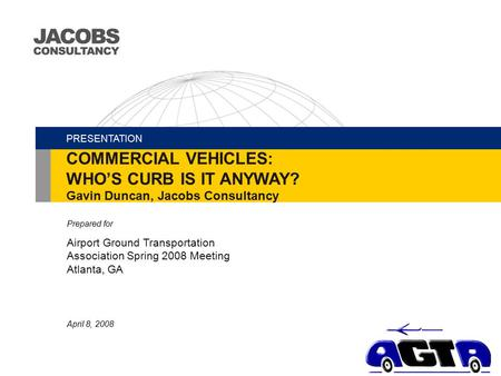 Prepared for Airport Ground Transportation Association Spring 2008 Meeting Atlanta, GA April 8, 2008 PRESENTATION COMMERCIAL VEHICLES: WHO'S CURB IS IT.