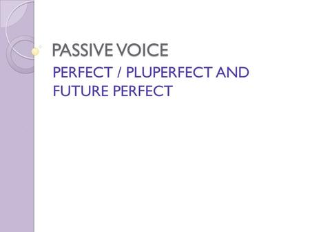PASSIVE VOICE PERFECT / PLUPERFECT AND FUTURE PERFECT.