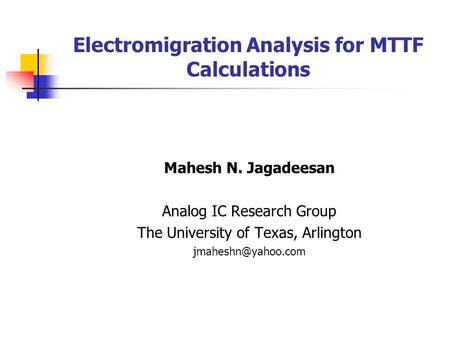 Electromigration Analysis for MTTF Calculations Mahesh N. Jagadeesan Analog IC Research Group The University of Texas, Arlington