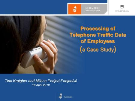 Tina Kraigher and Milena Podjed-Fabjančič 18 April 2010 Processing of Telephone Traffic Data of Employees ( a Case Study )
