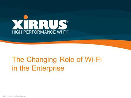 The Changing Role of Wi-Fi in the Enterprise © 2011 Xirrus, Inc. All Rights Reserved.