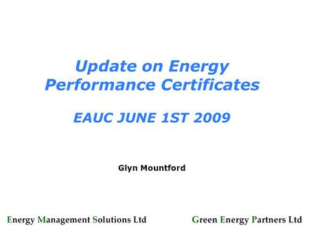 Update on Energy Performance Certificates EAUC JUNE 1ST 2009 Glyn Mountford.