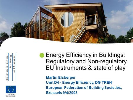 Energy Efficiency in Buildings: Regulatory and Non-regulatory EU Instruments & state of play Martin Elsberger Unit D4 - Energy Efficiency, DG TREN European.