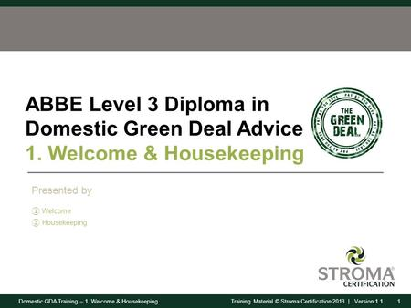 Domestic GDA Training – 1. Welcome & Housekeeping1Training Material © Stroma Certification 2013 | Version 1.1 ABBE Level 3 Diploma in Domestic Green Deal.