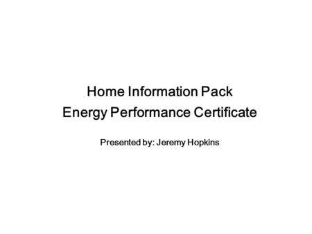 Home Information Pack Energy Performance Certificate Presented by: Jeremy Hopkins.
