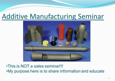 Additive Manufacturing Seminar 1 This is NOT a sales seminar!!! My purpose here is to share information and educate.