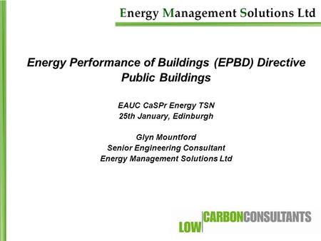 Energy Performance of Buildings (EPBD) Directive Public Buildings EAUC CaSPr Energy TSN 25th January, Edinburgh Glyn Mountford Senior Engineering Consultant.