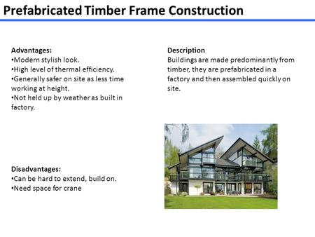 Prefabricated Timber Frame Construction Advantages: Modern stylish look. High level of thermal efficiency. Generally safer on site as less time working.
